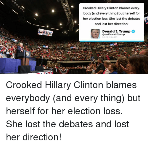 Hillary Clinton, Lost, and Trump: Crooked Hillary Clinton blames every-  body (and every thing) but herself for  her election loss. She lost the debates  and lost her direction!  Donald 3. Trump  @realDonaldTrump  7:47 PM、13 Sep 2017 Crooked Hillary Clinton blames everybody (and every thing) but herself for her election loss. She lost the debates and lost her direction!