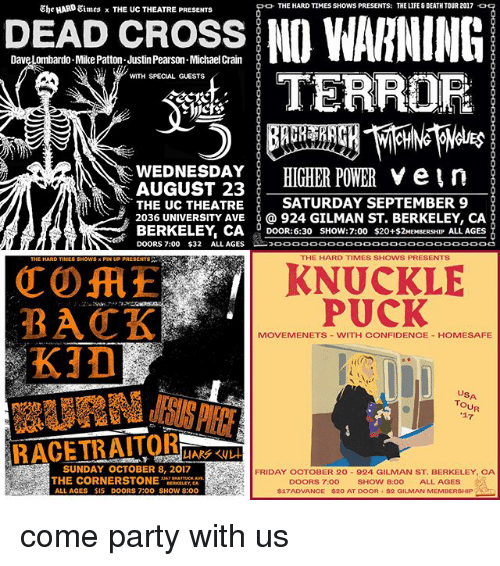 Backes: cROSS NO WARNING  TERROR  Ehe HARD Eimes x THE UC THEATRE PRESENTS  THE HARD TIMES SHOWS PRESENTS TDTOUR 07  Dave Lombardo Mike Patton Justin Pearson Michael Crain  WITH SPECIAL GUESTS  WEDNESDAY HIGHER POWER V ein  AUGUST 23  THE UC THEATRE SATURDAY SEPTEMBER 9  2036 UNIVERSITY AVE @ 924 GILMAN ST. BERKELEY, CA  BERKELEY, CA DOOR:6:30 SHoW:7:00 $20+2MEBERSHP ALL AGES  DOORS 7:00 $32 ALL AGES  THE HARD TIMES SHOWS PRESENTS  KNUCKLE  PUCK  BACK  KID  MOVEMENETS VITH CONFIDENCE HOMESAFE  USA  TOUR  17  SUNDAY OCTOBER 8, 2017  THE CORNERSTONEBEALY, CAVT  ALL AGES $15 DOORS 7:00 SHOW 8:oO  FRIDAY OCTOBER 20 924 GILMAN ST. BERKELEY, CA  DOORS 7:00 SHOW 8:00 ALL AGES  帛17ADVANCE $20 AT DOOR-82 GILMAN MEMBERSHIP  - come party with us