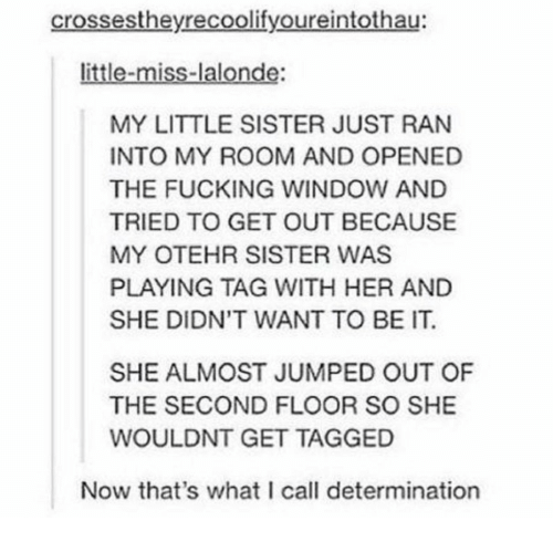 little miss: crossestheyrecoolifyoureintothau:  little-miss-lalonde:  MY LITTLE SISTER JUST RAN  INTO MY ROOM AND OPENED  THE FUCKING WINDOW AND  TRIED TO GET OUT BECAUSE  MY OTEHR SISTER WAS  PLAYING TAG WITH HER AND  SHE DIDN'T WANT TO BE IT.  SHE ALMOST JUMPED OUT OF  THE SECOND FLOOR SO SHE  WOULDNT GET TAGGED  Now that's what I call determination