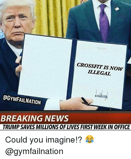 illegible: CROSSFITIS NOW  ILLEGAL  GGYMFAILNATION  BREAKING NEWS  TRUMP SAVES MILLIONS OF LIVES FIRST WEEK IN OFFICE Could you imagine!? 😂 @gymfailnation