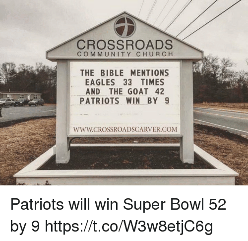 Church, Community, and Philadelphia Eagles: CROSSROADS  COMMUNITY CHURCH  THE BIBLE MENTIONS  EAGLES 33 TIMES  AND THE GOAT 42  PATRIOTS WIN BY 9  WWW.CROSSROADSCARVER.COM Patriots will win Super Bowl 52 by 9 https://t.co/W3w8etjC6g