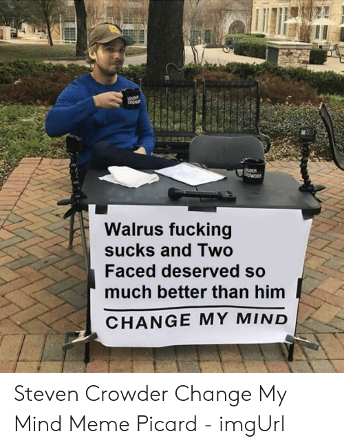 Crowder Change: CROW  OER  OWDER  Walrus fucking  sucks and Two  Faced deserved so  much better than him  CHANGE MY MIND Steven Crowder Change My Mind Meme Picard - imgUrl