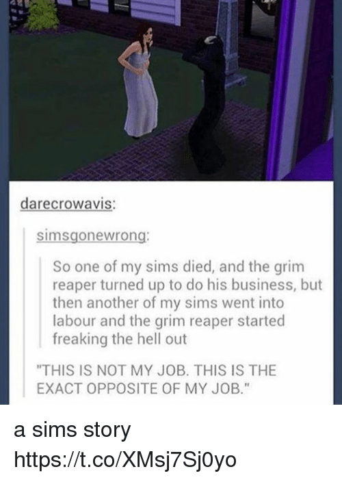 "grim reapers: crowavis  darec Sims gone wrong  So one of my sims died, and the grim  reaper turned up to do his business, but  then another of my sims went into  labour and the grim reaper started  freaking the hell out  ""THIS IS NOT MY JOB. THIS IS THE  EXACT OPPOSITE OF MY JOB."" a sims story https://t.co/XMsj7Sj0yo"