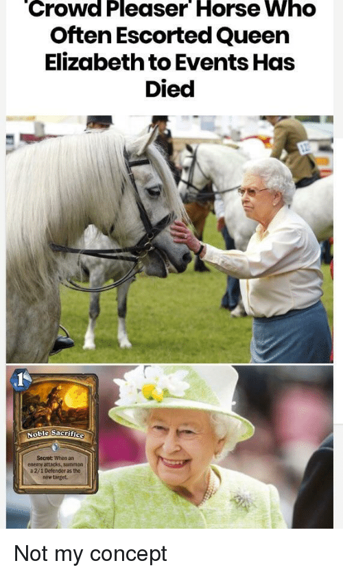 Queen Elizabeth: Crowd Pleaser Horse Who  Often Escorted Queen  Elizabeth to Events Has  Died  Secret When an  enemy attacks, summon  a 2/1 Defender as the  new target. Not my concept