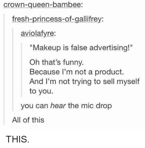"False Advertising: Crown-queen-bambee:  fresh-princess-of-gallifrey:  aviolafyre:  ""Makeup is false advertising!""  Oh that's funny.  Because I'm not a product.  And I'm not trying to sell myself  to you.  you can hear the mic drop  All of this THIS."