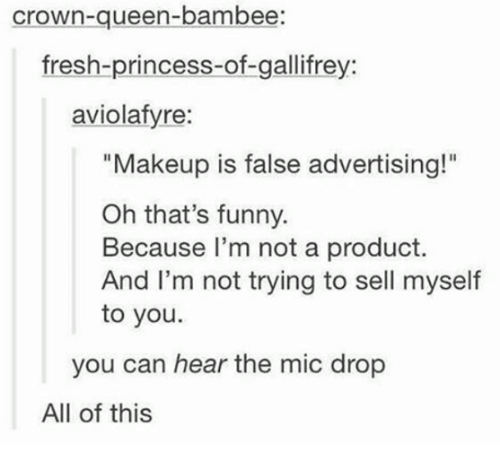 "False Advertising: Crown-queen-bambee:  fresh-princess-of-gallifrey:  aviolafyre:  ""Makeup is false advertising!""  Oh that's funny.  Because I'm not a product.  And I'm not trying to sell myself  to you.  you can hear the mic drop  All of this"
