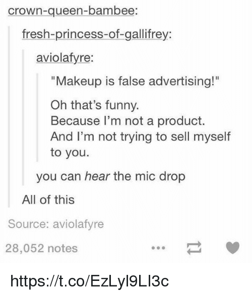 "False Advertising: crown-queen-bambee  fresh-princess-of-gallifrey:  aviolafyre:  ""Makeup is false advertising!""  Oh that's funny.  Because I'm not a product.  And I'm not trying to sell myself  to you.  you can hear the mic drop  All of this  Source: aviolafyre  28,052 notes https://t.co/EzLyl9LI3c"