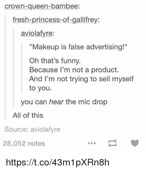"Fresh, Funny, and Makeup: crown-queen-bambee  fresh-princess-of-gallifrey:  aviolafyre:  ""Makeup is false advertising!""  Oh that's funny.  Because I'm not a product.  And I'm not trying to sell myself  to you.  you can hear the mic drop  All of this  Source: aviolafyre  28,052 notes https://t.co/43m1pXRn8h"