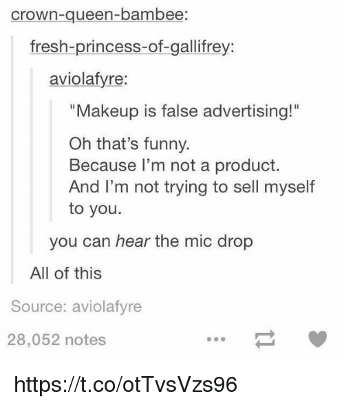 """False Advertising: crown-queen-bambee  fresh-princess-of-gallifrey:  aviolafyre:  """"Makeup is false advertising!""""  Oh that's funny.  Because I'm not a product.  And I'm not trying to sell myself  to you.  you can hear the mic drop  All of this  Source: aviolafyre  28,052 notes https://t.co/otTvsVzs96"""