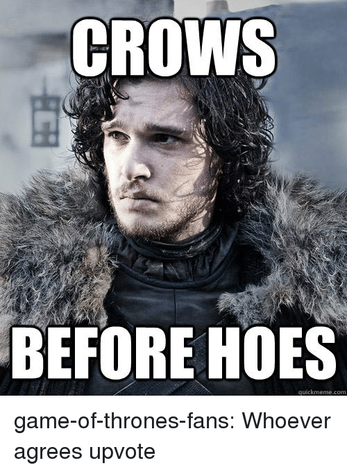 Quickmeme Com: CROWS  BEFORE HOES  quickmeme.com game-of-thrones-fans:  Whoever agrees upvote