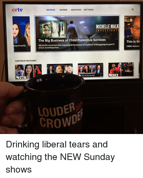 Drinking Liberal Tears: crtv  BROWSE SHOWS ARCHIVES SETTINGS  ALLIE  STUCKEY  MICHELLE MALK  INVESTIGA T  ARRESTED  The Big Business of Child Protective Services  This Is th  ichelle uncovers the ongoing devastation of medical kidnapping in part 2  of her investigation.  ng in early  CNN's fakests  CONTINUE WATCHING  #273  This ls the Real, Fake CNN  )#274  LOUDER  CROWD