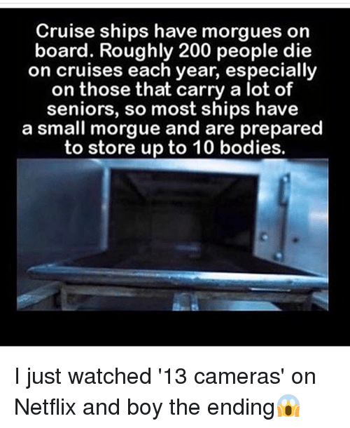 Memes, 🤖, and Lots: Cruise ships have morgues on  board. Roughly 200 people die  on cruises each year, especially  on those that carry a lot of  seniors, so most ships have  a small morgue and are prepared  to store up to 10 bodies. I just watched '13 cameras' on Netflix and boy the ending😱