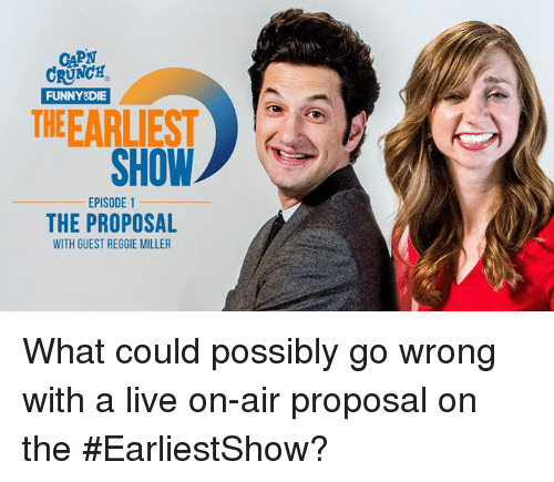 the proposal: CRUNCH  FUNNY DIE  THE EARLIEST  SHOW  EPISODE 1  THE PROPOSAL  WITH GUEST REGGIE MILLER What could possibly go wrong with a live on-air proposal on the #EarliestShow?