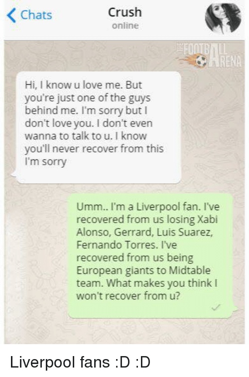 Fernando Torres: Crush  Chats  online  Hi, know u love me. But  you're just one of the guys  behind me. I'm sorry but I  don't love you. I don't even  wanna to talk to u. I know  you'll never recover from this  I'm sorry  Umm.. I'm a Liverpool fan. I've  recovered from us losing Xabi  Alonso, Gerrard, Luis Suarez,  Fernando Torres. I've  recovered from us being  European giants to Midtable  team. What makes you think I  won't recover from u? Liverpool fans :D :D