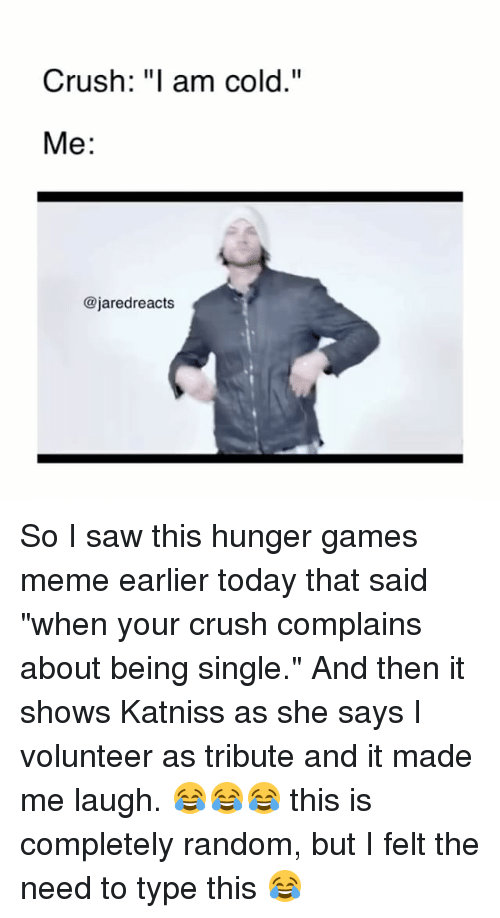 "Hunger Games Meme: Crush: ""I am cold.""  Me  @jared reacts So I saw this hunger games meme earlier today that said ""when your crush complains about being single."" And then it shows Katniss as she says I volunteer as tribute and it made me laugh. 😂😂😂 this is completely random, but I felt the need to type this 😂"