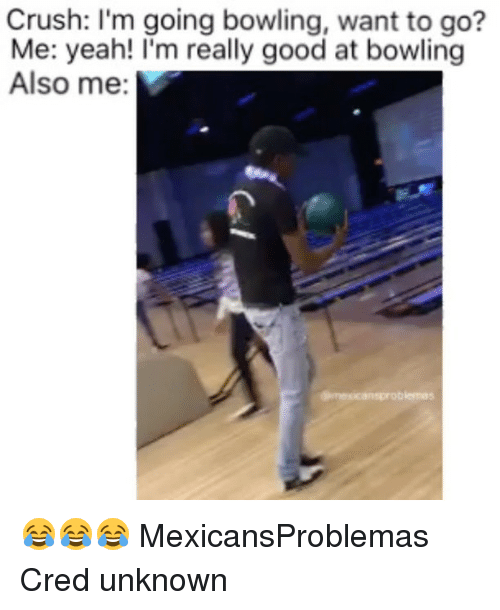 Crush, Memes, and Yeah: Crush: I'm going bowling, want to go?  Me: yeah! I'm really good at bowling  Also me:  biemas 😂😂😂 MexicansProblemas Cred unknown