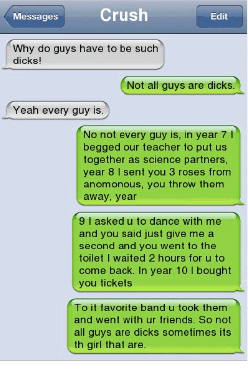 throw them away: Crush  Messages  Edit  Why do guys have to be such  dicks!  Not all guys are dicks  Yeah every guy is.  No not every guy is, in year 7 l  begged our teacher to put us  together as science partners,  year 8 I sent you 3 roses from  anomonous, you throw them  away, year  9 I asked u to dance with me  and you said just give me a  second and you went to the  toilet I waited 2 hours for u to  come back. In year 10 I bought  you tickets  To it favorite band u took them  and went with ur friends. So not  all guys are dicks sometimes its  th girl that are.
