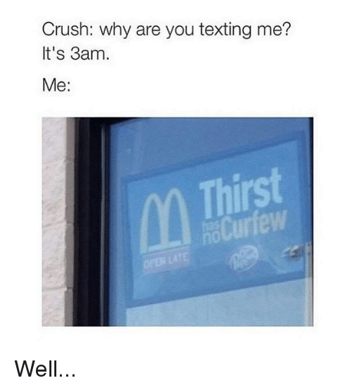 Crush, Memes, and Texting: Crush: why are you texting me?  It's 3am.  Me:  Thirst  Cur Well...