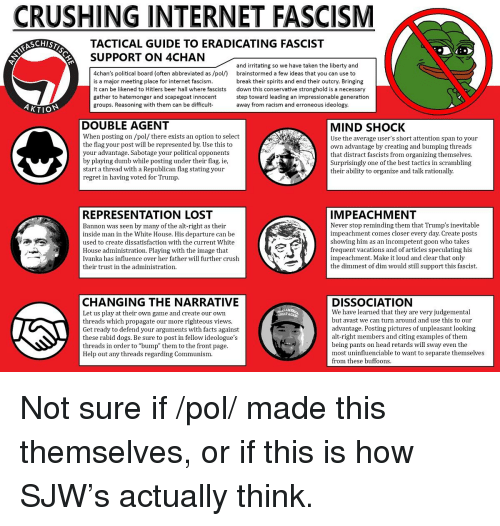 4chan, Beer, and Crush: CRUSHING INTERNET FASCISM  SCHIST  TACTICAL GUIDE TO ERADICATING FASCIST  SUPPORT ON 4CHAN  4chan's political board (often abbreviated as /pol/)  It can be likened to Hitlers beer hall where fascists  and irritating so we have taken the liberty and  brainstormed a few ideas that you can use to  is a major meeting place for internet fascism.  break their spirits and end their outcry. Bringing  down this conservative stronghold is a necessary  step toward leading an impressionable generation  away from racism and erroneous ideology  gather to hatemonger and scapegoat innocent  groups. Reasoning with them can be difficult  AKTIO  DOUBLE AGENT  When posting on /pol/ there exists an option to select  the flag your post will be represented by. Use this to  your advantage. Sabotage your political opponents  by playing dumb while posting under their flag. ie,  start a thread with a Republican flag stating your  MIND SHOCK  Use the average user's short attention span to your  own advantage by creating and bumping thread  that distract fascists from organizing themselves.  Surprisingly one of the best tactics in scrambling  their ability to organize and talk rationall  regret in having voted for Trump  REPRESENTATION LOST  Bannon was seen by many of the alt-right as their  inside man in the White House. His departure can be  used to create dissatisfaction with the current White  IMPEACHMENT  Never stop reminding them that Trump's inevitable  impeachment comes closer every day. Create posts  howing him as an incompetent goon who take  frequent vacations and of articles speculating his  impeachment. Make it loud and clear that only  the dimmest of dim would still support this fascist.  House administration. Playing with the image that  Ivanka has influence over her father will further crush  their trust in the administration.  CHANGING THE NARRATIVE  Let us play at their own game and create our own  threads which propagate our more righteous vie  Get rea