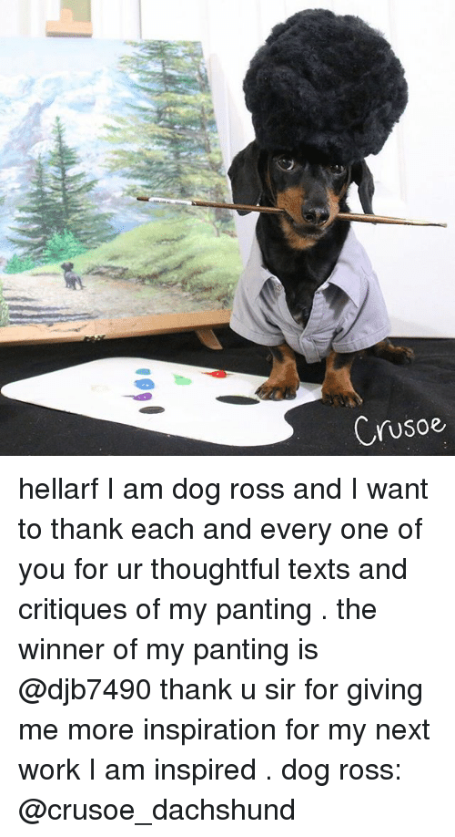 Memes, 🤖, and Ross: Crusoe hellarf I am dog ross and I want to thank each and every one of you for ur thoughtful texts and critiques of my panting . the winner of my panting is @djb7490 thank u sir for giving me more inspiration for my next work I am inspired . dog ross: @crusoe_dachshund