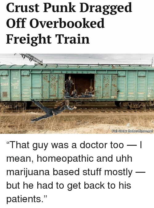 """Freight: Crust Punk Dragged  Off Overbooked  Freight Train  Fu  Story theihardtimesannet """"That guy was a doctor too — I mean, homeopathic and uhh marijuana based stuff mostly — but he had to get back to his patients."""""""