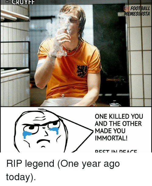 Memes, 🤖, and Legend: CRUYFF  F001 BALL  EMESI VSTA  ONE KILLED YOU  AND THE OTHER  MADE YOU  IMMORTAL!  DCC T IMI DCA CC RIP legend (One year ago today).