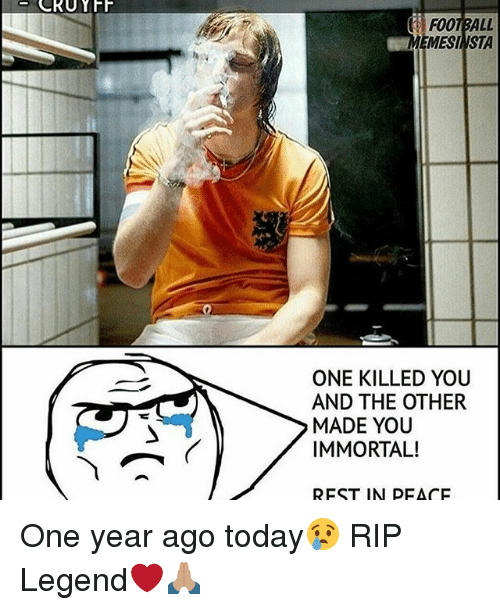 Memes, 🤖, and Legend: CRUYFF  i FOOTBALL  EMESI VSTA  ONE KILLED YOU  AND THE OTHER  MADE YOU  IMMORTAL!  REST IN PEACE One year ago today😢 RIP Legend❤🙏🏽