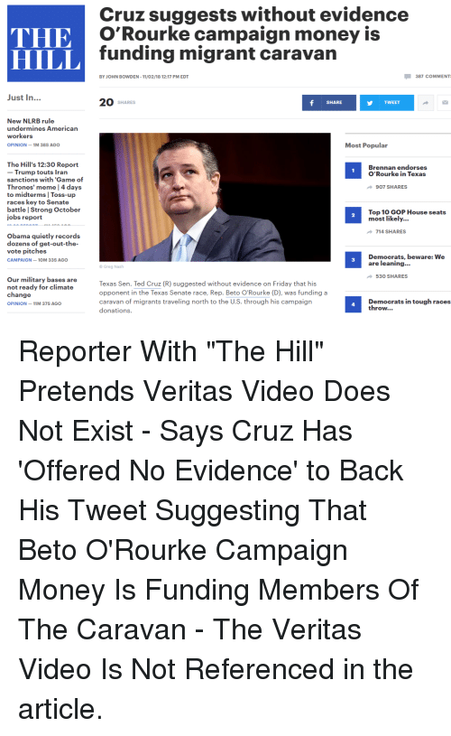 Thrones Meme: Cruz suggests without evidence  O'Rourke campaign money is  funding migrant caravan  HILL  BY JOHN BOWDEN -11/02/18 12:17 PM EDT  387 COMMENT  Just In...  20 SHARES  SHARE  TWEET  New NLRB rule  undermines Americarn  workers  OPINION-1M 38S AGO  Most Popular  The Hill's 12:30 Report  - Trump touts Tran  sanctions with 'Game of  Thrones' meme | 4 days  to midterms Toss-up  races key to Senate  battle | Strong October  jobs report  Brennan endorses  O'Rourke in Texas  907 SHARES  Top 10 GOP House seats  most likely...  2  714 SHARES  Obama quietly records  dozens of get-out-the-  vote pitches  CAMPAIGN-10M 33S AGO  Democrats, beware: We  are leaning..  3  Greg Nash  530 SHARES  Our military bases are  not ready for climate  change  OPINION-11M 37S AGO  Texas Sen. Ted Cruz (R) suggested without evidence on Friday that his  opponent in the Texas Senate race, Rep. Beto O'Rourke (D), was funding a  caravan of migrants traveling north to the U.S. through his campaign  donations.  Democrats in tough races  throw...  4