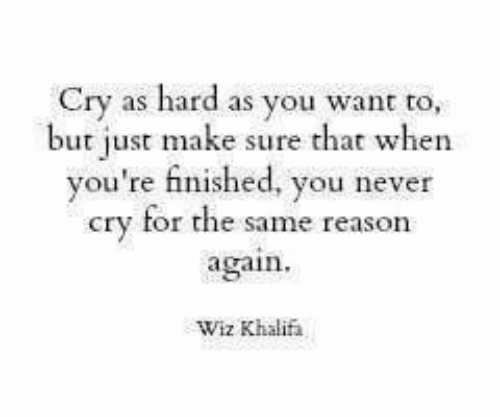 wiz: Cry as hard as you want to,  but just make sure that when  you're finished, you never  cry for the same reason  again  Wiz Khalif