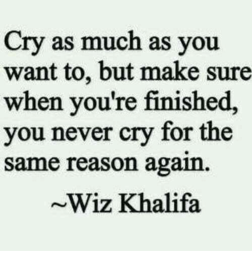 wiz: Cry as much as you  want to, but make sure  when you're finished,  you never cry for the  same reason again.  Wiz Khalifa