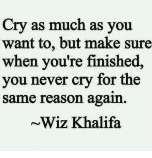 wiz: Cry as much as you  want to, but make sure  when you're finished,  you never cry for the  same reason again  ~Wiz Khalifa
