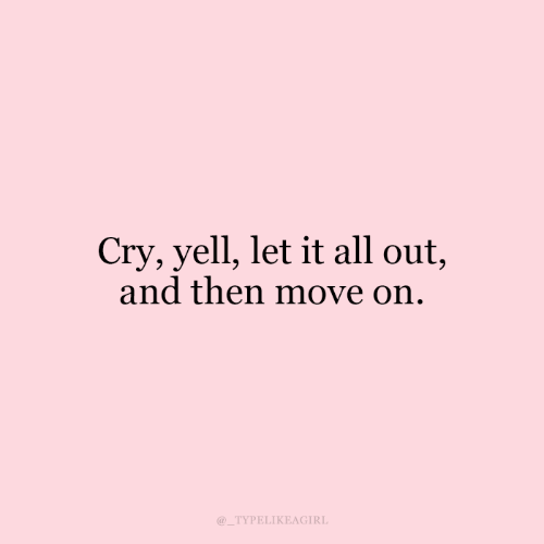 yell: Cry, yell, let it all out,  and then move on.  TYPELIKEAGIRL