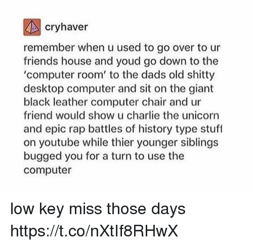 Rap Battles: cryhaver  remember when u used to go over to ur  friends house and youd go down to the  'computer room' to the dads old shitty  desktop computer and sit on the giant  black leather computer chair and ur  friend would show u charlie the unicorn  and epic rap battles of history type stuf  on youtube while thier younger siblings  bugged you for a turn to use the  computer low key miss those days https://t.co/nXtIf8RHwX