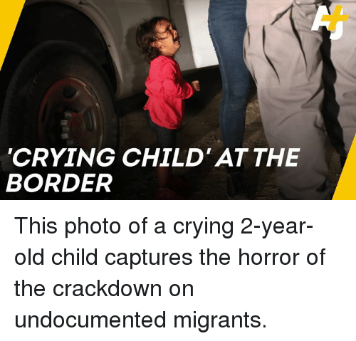 Crying, Memes, and Old: CRYING CHILD' ATTHE  BORDER This photo of a crying 2-year-old child captures the horror of the crackdown on undocumented migrants.