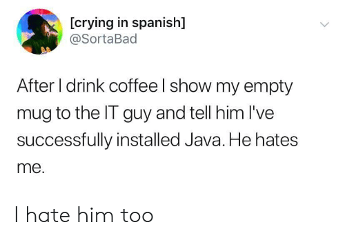 In Spanish: [crying in spanish]  @SortaBad  After I drink coffee I show my empty  mug to the IT guy and tell him I've  successfully installed Java. He hates  me. I hate him too