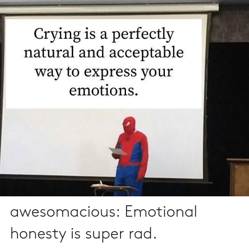 acceptable: Crying is a perfectly  natural and acceptable  way to express your  emotions awesomacious:  Emotional honesty is super rad.