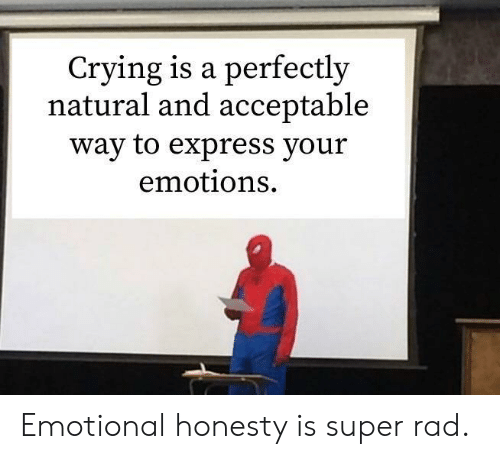 acceptable: Crying is a perfectly  natural and acceptable  way to express your  emotions Emotional honesty is super rad.