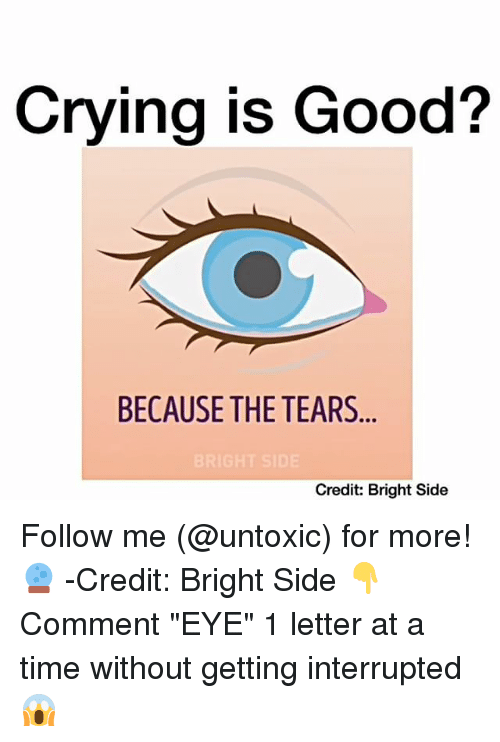 """Memes, 🤖, and Letters: Crying is Good?  BECAUSE THE TEARS  Credit: Bright Side Follow me (@untoxic) for more! 🔮 -Credit: Bright Side 👇Comment """"EYE"""" 1 letter at a time without getting interrupted 😱"""