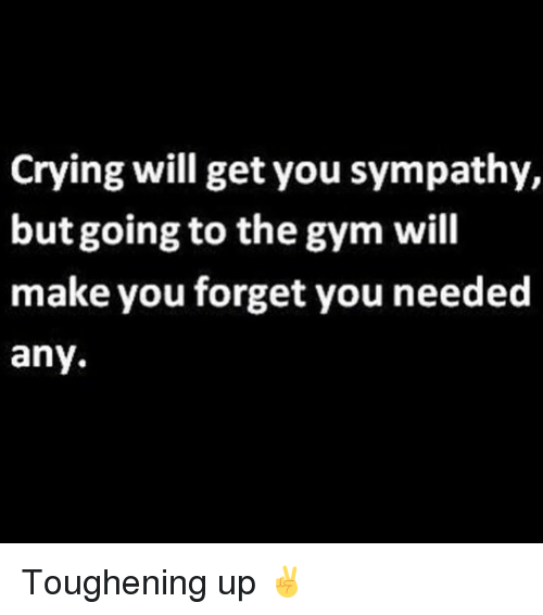 Crying, Gym, and Will: Crying will get you sympathy,  but going to the gym will  make you forget you needed  any. Toughening up ✌️