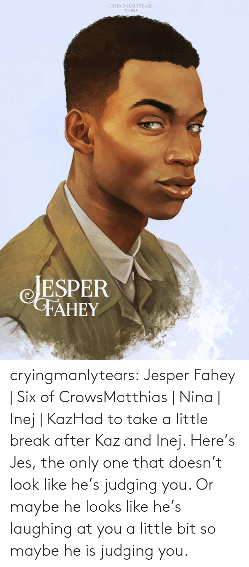 Laughing At: CRYINGMANLYTEARS  TUMBLR  JESPER  FAHEY cryingmanlytears:  Jesper Fahey | Six of CrowsMatthias | Nina | Inej | KazHad to take a little break after Kaz and Inej. Here's Jes, the only one that doesn't look like he's judging you. Or maybe he looks like he's laughing at you a little bit so maybe he is judging you.