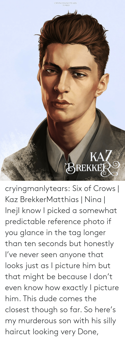 reference: CRYINGMANLYTEARS  TUMBLR  KAZ  BREKKER  AHLYTE cryingmanlytears:  Six of Crows | Kaz BrekkerMatthias | Nina | InejI know I picked a somewhat predictable reference photo if you glance in the tag longer than ten seconds but honestly I've never seen anyone that looks just as I picture him but that might be because I don't even know how exactly I picture him. This dude comes the closest though so far. So here's my murderous son with his silly haircut looking very Done,