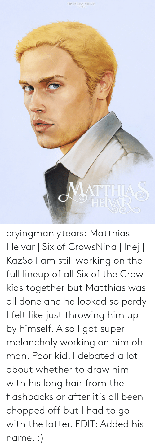 Melancholy: CRYINGMANLYTEARS  TUMBLR  MATTHIAS  HEIVAR cryingmanlytears:  Matthias Helvar | Six of CrowsNina| Inej| KazSo I am still working on the full lineup of all Six of the Crow kids together but Matthias was all done and he looked so perdy I felt like just throwing him up by himself. Also I got super melancholy working on him oh man. Poor kid. I debated a lot about whether to draw him with his long hair from the flashbacks or after it's all been chopped off but I had to go with the latter. EDIT: Added his name. :)