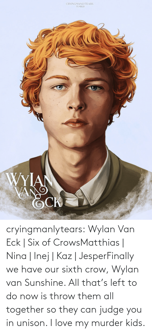 All That: CRYINGMANLYTEARS  TUMBLR  WYIAN  VANG cryingmanlytears:  Wylan Van Eck | Six of CrowsMatthias | Nina | Inej | Kaz | JesperFinally we have our sixth crow, Wylan van Sunshine. All that's left to do now is throw them all together so they can judge you in unison. I love my murder kids.