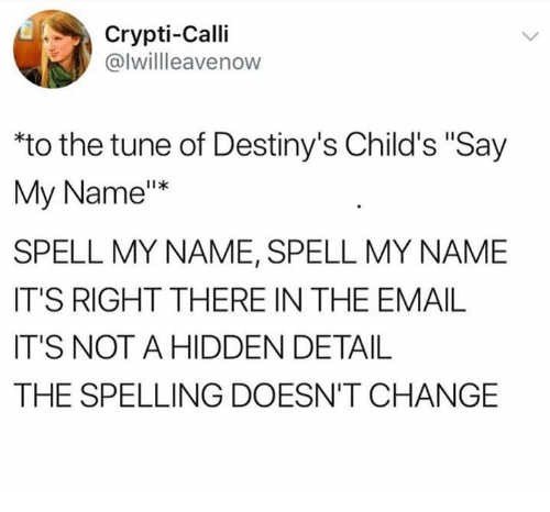 "say my name: Crypti-Calli  @lwillleavenow  to the tune of Destiny's Child's ""Say  My Name""*  SPELL MY NAME, SPELL MY NAME  IT'S RIGHT THERE IN THE EMAIL  IT'S NOT A HIDDEN DETAIL  THE SPELLING DOESN'T CHANGE"