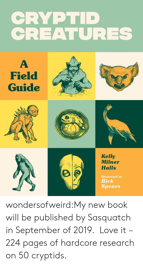 illustrated: CRYPTID  CREATURES  Field  Guide  Kelly  Milner  Halls  Illustrated by  Rick  Spears wondersofweird:My new book will be published by Sasquatch in September of 2019. Love it – 224 pages of hardcore research on 50 cryptids.