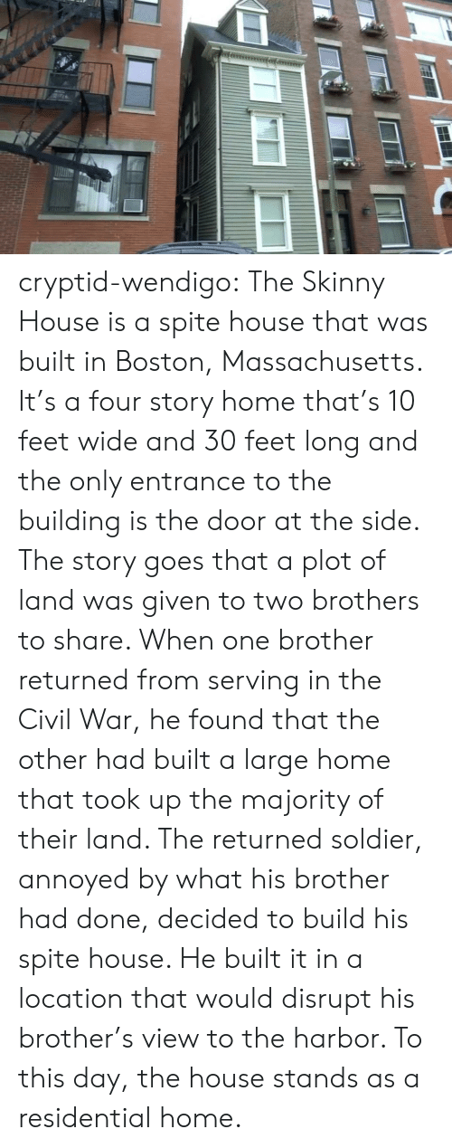 Civil War: cryptid-wendigo:  The Skinny House is a spite house that was built in Boston, Massachusetts. It's a four story home that's 10 feet wide and 30 feet long and the only entrance to the building is the door at the side. The story goes that a plot of land was given to two brothers to share. When one brother returned from serving in the Civil War, he found that the other had built a large home that took up the majority of their land. The returned soldier, annoyed by what his brother had done, decided to build his spite house. He built it in a location that would disrupt his brother's view to the harbor. To this day, the house stands as a residential home.