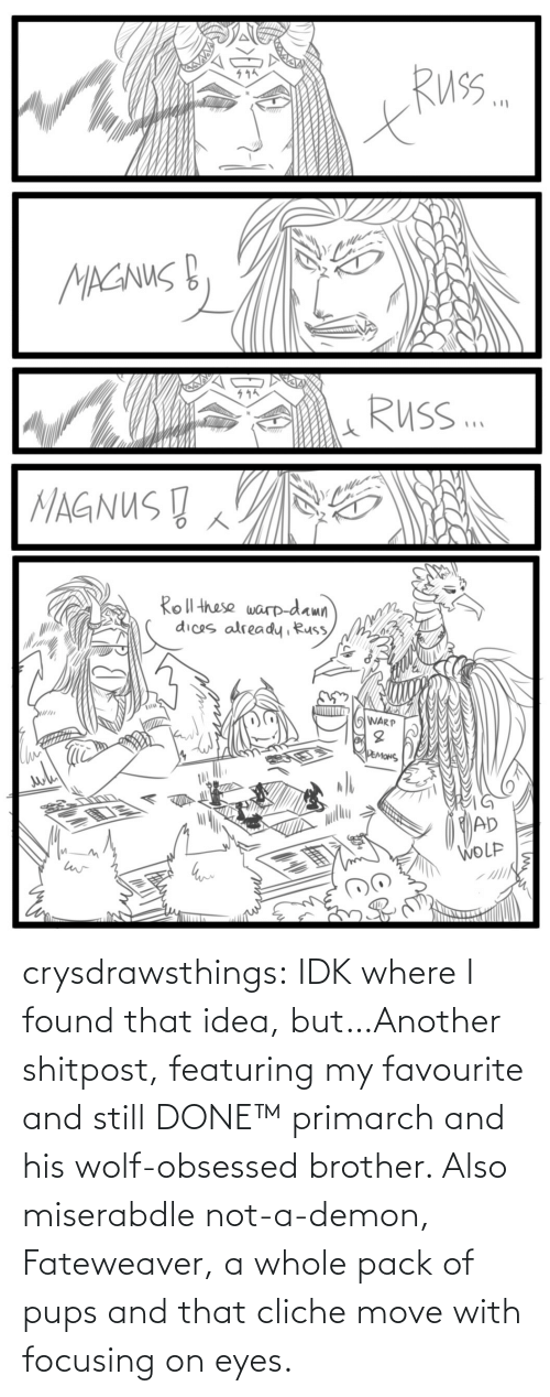 demon: crysdrawsthings:  IDK where I found that idea, but…Another shitpost, featuring my favourite and still DONE™ primarch and his wolf-obsessed brother. Also miserabdle not-a-demon, Fateweaver, a whole pack of pups and that cliche move with focusing on eyes.