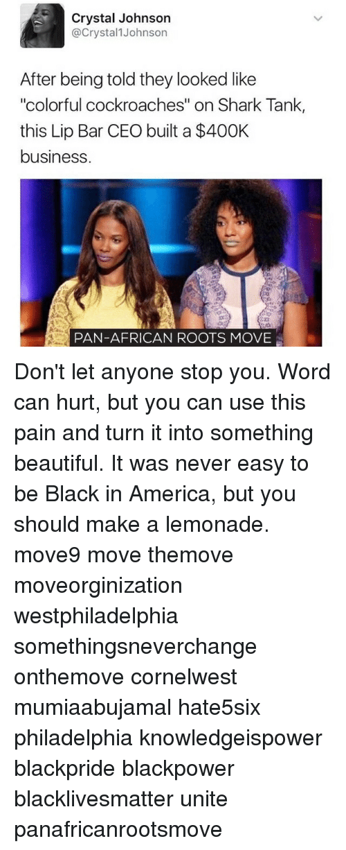 """America, Beautiful, and Black Lives Matter: Crystal Johnson  @Crystal Johnson  After being told they looked like  """"colorful cockroaches"""" on Shark Tank  this Lip Bar CEO built a $400K  business  PAN-AFRICAN ROOTS MOVE Don't let anyone stop you. Word can hurt, but you can use this pain and turn it into something beautiful. It was never easy to be Black in America, but you should make a lemonade. move9 move themove moveorginization westphiladelphia somethingsneverchange onthemove cornelwest mumiaabujamal hate5six philadelphia knowledgeispower blackpride blackpower blacklivesmatter unite panafricanrootsmove"""