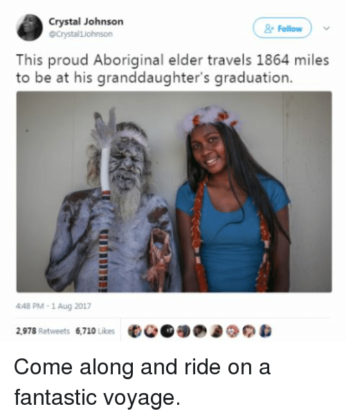 Blackpeopletwitter, Funny, and Aboriginal: Crystal Johnson  @Crystalljohnson  Follow  This proud Aboriginal elder travels 1864 miles  to be at his granddaughter's graduation.  448 PM- 1 Aug 2017  2,978 Retweets 6,710 Likes Come along and ride on a fantastic voyage.