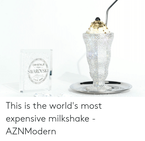 Expensive Milkshake: CRYSTALS  FROM  SWAROVSKI  SINCE This is the world's most expensive milkshake - AZNModern
